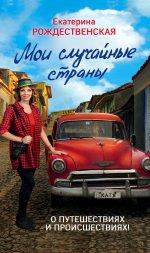 Мои случайные страны. О путешествиях и происшествиях! 2-е издание