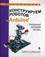 Конструируем роботов на Arduino®. Электронный домашний питомец