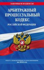 Арбитражный процессуальный кодекс Российской Федерации: текст с изменениями и дополнениями на 2018 г