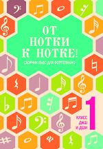 От нотки к нотке! Сборник пьес для фортепиано. 1 класс ДМШ и ДШИ