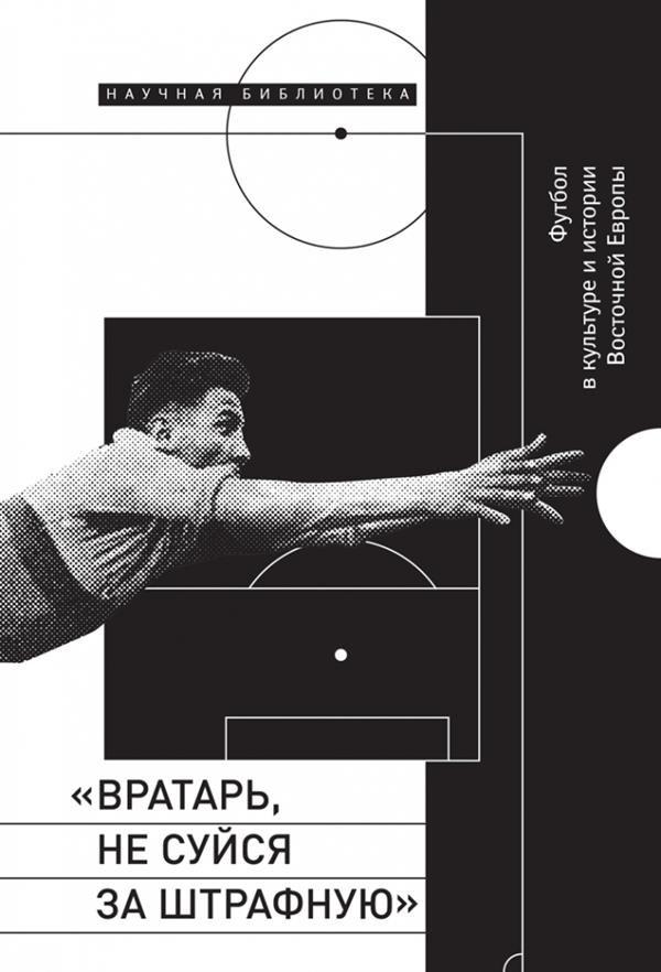 «Вратарь, не суйся за штрафную»: Футбол в культуре и истории Восточной Европы
