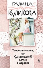 Галина Михайловна Куликова. Теорема счастья, или Сумасшедший домик в деревне