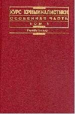 Курс криминалистики. Особенная часть. Том1: Методики расследования насильственных и корыстно-насильственных преступлений