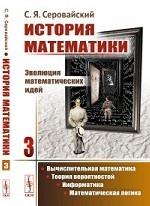 История математики. Эволюция математических идей. Вычислительная математика. Теория вероятностей. Информатика. Математическая логика. Книга 3