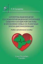 Алгоритмы ведения детей со сложной врожденной патологией сердечно-сосудистой системы и опухолями сердца на различных этапах диспансеризации. Учебно-методическое пособие