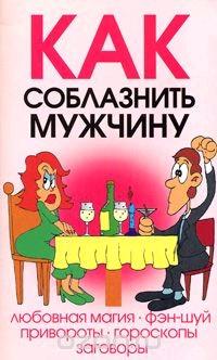Как соблазнить мужчину: Любовная магия, Фэн-шуй, Привороты и др