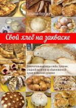 Свой хлеб на закваске. Замечательные виды хлеба, булочек, сладкой выпечки наобыкновенной кухне вобычной духовке