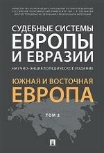Судебные системы Европы и Евразии. Научно-энциклопедическое издание в 3-х томах. Том 2. Южная и Восточная Европа