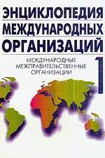 Энциклопедия международных организаций. В 3-х томах. Том 1. Международные межправительственные организации