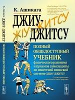 Джиу-джитсу: Полный общедоступный учебник физического развития и приемов самозащиты по известной японской системе джиу-джитсу. С иллюстрациями и анатомическими картами