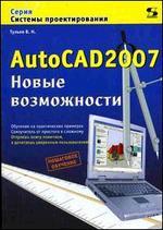 AutoCAD 2007. Новые возможности. Обучение на практических примерах. Самоучитель от простого к сложному. Пошаговое обучение