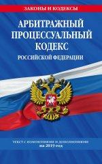 Арбитражный процессуальный кодекс Российской Федерации: текст с изменениями и дополнениями на 2019 г
