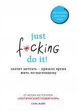 Just f*cking do it! Хватит мечтать — пришло время жить по-настоящему