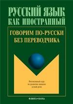 Говорим по-русски без переводчика: Интенсивный курс по развитию навыков устной речи / отв. ред. Л.С. Крючкова