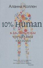 10% HUMAN. Как микробы управляют людьми (мягк.)