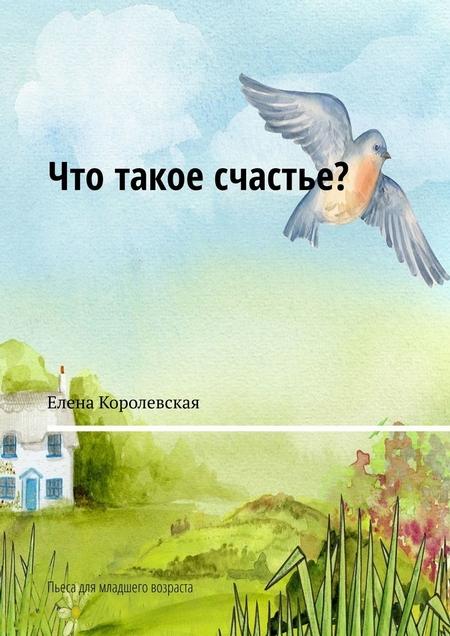 Что такое счастье? Пьеса для младшего возраста