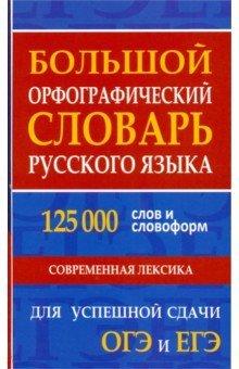 Большой орфографический словарь русского языка 125 000 слов и словоформ. Для успешной сдачи ОГЭ, ЕГЭ