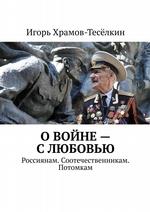 О войне – слюбовью. Россиянам. Соотечественникам. Потомкам