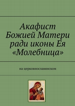 Акафист Божией Матери ради иконы Ея «Молебница». На церковнославянском