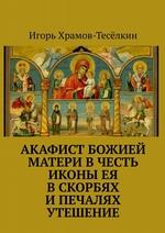 Акафист Божией Матери в честь иконы Ея В скорбях и печалях Утешение