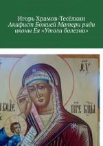 Акафист Божией Матери ради иконы Ея «Утоли болезни». Яже исцеляет немощи душевныя и телесныя