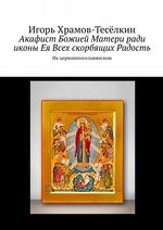 Акафист Божией Матери ради иконы Ея Всех скорбящих Радость. Нацерковнолославянском