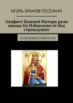 Акафист Божией Матери ради иконы Ея Избавление отбед страждуших. Нацерковнославянском