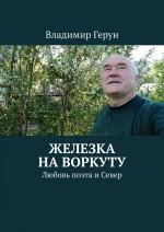 Железка на Воркуту. Любовь поэта иСевер ( Владимир Герун  )