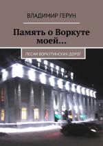Память о Воркуте моей… Песни воркутинских дорог ( Владимир Герун  )