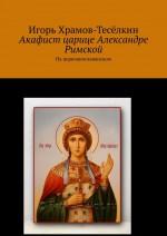 Акафист царице Александре Римской. На церковнославянском