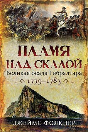 Пламя над скалой. Великая осада Гибралтара 1779-1783