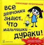 Все девчонки знают, что мальчишки -ДУРАКИ!. Петроченков А
