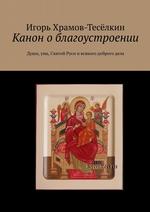 Канон о благоустроении. Души, ума, Святой Руси ивсякого доброгодела
