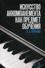 Искусство аккомпанемента как предмет обучения. Уч. пособие, 4-е изд., стер