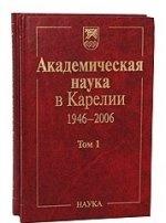 Академическая наука в Карелии 1946-2006. В 2-х т. Т.1