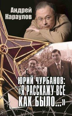 """Юрий Чурбанов: """"Я расскажу всё как было..."""""""