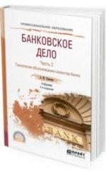 Банковское дело. Часть вторая. Технологии обслуживания клиентов банка. Учебник для СПО. Второе издание