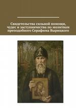 Свидетельства сильной помощи, чудес изаступничества помолитвам преподобного Серафима Вырицкого