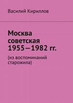 Москва советская. 1955—1982 гг. Из воспоминаний старожила