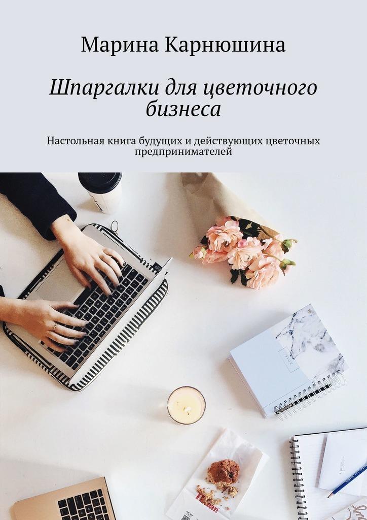 Шпаргалки дляцветочного бизнеса. Настольная книга будущих идействующих цветочных предпринимателей