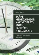 Тайм-менеджмент: как успевать жить, работать и отдыхать. Утебя всутках более 100часов!