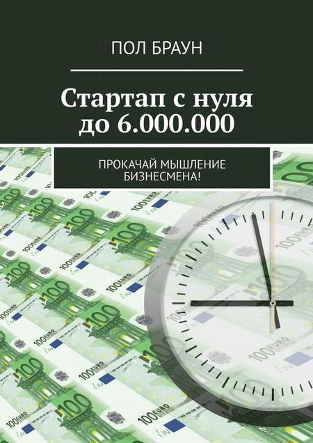 Стартап с нуля до 6.000.000. Прокачай мышление бизнесмена!