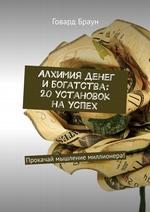 Алхимия денег и богатства: 20 установок на успех. Прокачай мышление миллионера!
