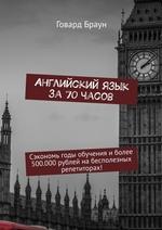 Английский язык за 70 часов. Сэкономь годы обучения иболее 500.000рублей набесполезных репетиторах!