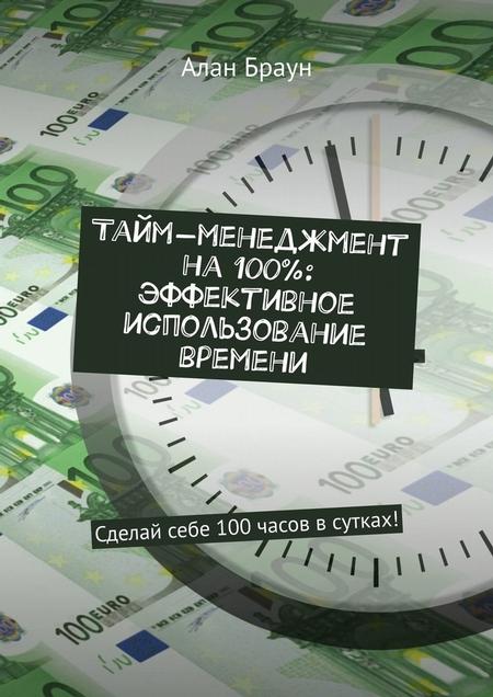 Тайм-менеджмент на100%: эффективное использование времени. Сделай себе 100часов всутках!