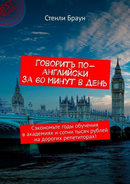 Говорить по-английски за 60 минут в день. Сэкономьте годы обучения вакадемиях исотни тысяч рублей надорогих репетиторах!