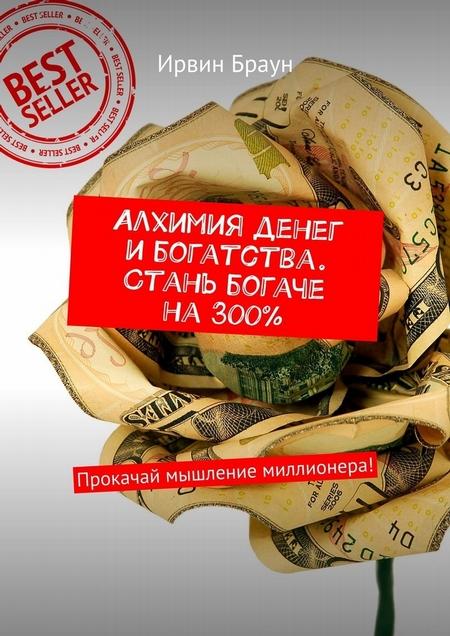 Алхимия денег и богатства. Стань богаче на 300%. Прокачай мышление миллионера!