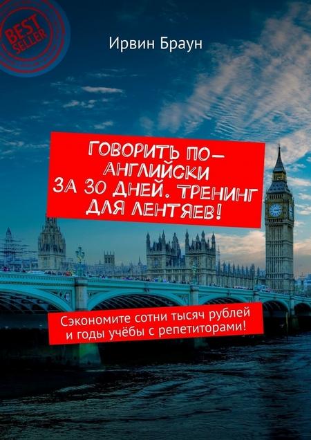 Говорить по-английски за30дней. Тренинг для лентяев! Сэкономите сотни тысяч рублей игоды учёбы срепетиторами!