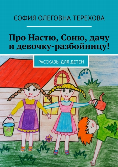 Про Настю, Соню, дачу идевочку-разбойницу! Рассказы для детей