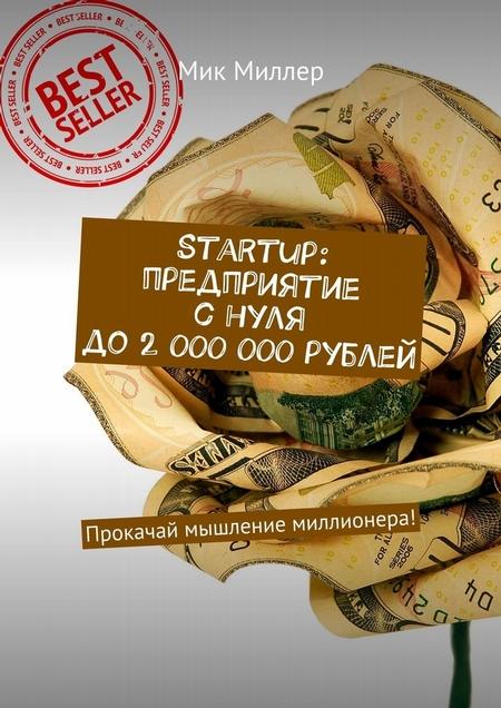 Startup: предприятие снуля до2000000рублей. Прокачай мышление миллионера!
